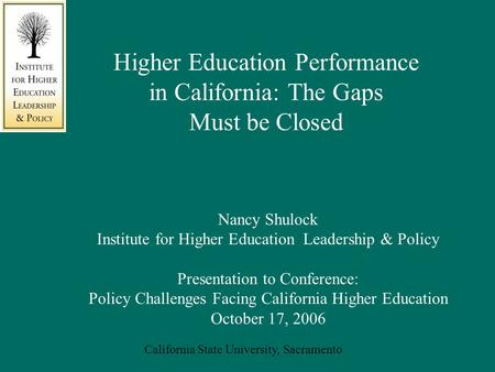 California State University, Sacramento Nancy Shulock Institute for Higher Education Leadership & Policy Presentation to Conference: Policy Challenges.