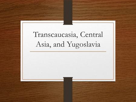 Transcaucasia, Central Asia, and Yugoslavia. Transcaucasia Made up of countries of Armenia, Azerbaijan, and Georgia.