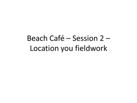 Beach Café – Session 2 – Location you fieldwork. Is this you?