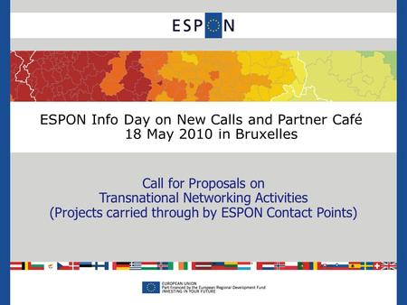 ESPON Info Day on New Calls and Partner Café 18 May 2010 in Bruxelles Call for Proposals on Transnational Networking Activities (Projects carried through.