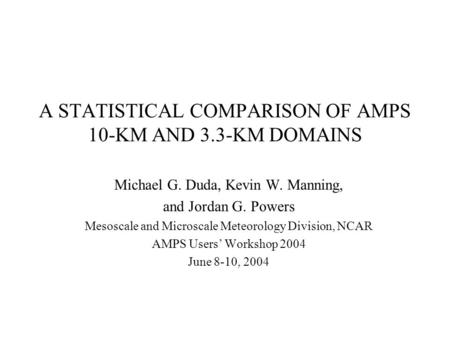 A STATISTICAL COMPARISON OF AMPS 10-KM AND 3.3-KM DOMAINS Michael G. Duda, Kevin W. Manning, and Jordan G. Powers Mesoscale and Microscale Meteorology.