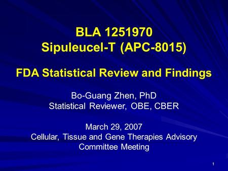 1 BLA 1251970 Sipuleucel-T (APC-8015) FDA Statistical Review and Findings Bo-Guang Zhen, PhD Statistical Reviewer, OBE, CBER March 29, 2007 Cellular, Tissue.