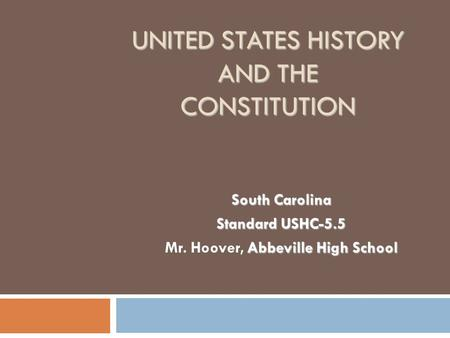 UNITED STATES HISTORY AND THE CONSTITUTION South Carolina Standard USHC-5.5 Abbeville High School Mr. Hoover, Abbeville High School.
