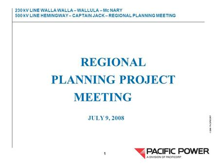 © 2000 PACIFICORP 1 230 kV LINE WALLA WALLA – WALLULA – Mc NARY 500 kV LINE HEMINGWAY – CAPTAIN JACK – REGIONAL PLANNING MEETING REGIONAL PLANNING PROJECT.