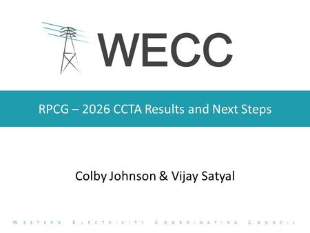 RPCG – 2026 CCTA Results and Next Steps Colby Johnson & Vijay Satyal W ESTERN E LECTRICITY C OORDINATING C OUNCIL.
