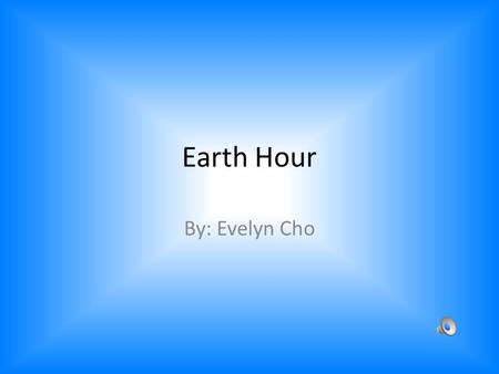 Earth Hour By: Evelyn Cho Be more interactive with the audience.