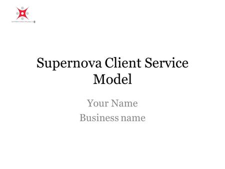 Supernova Client Service Model Your Name Business name ®