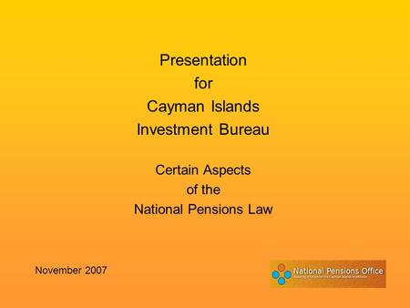 Presentation for Cayman Islands Investment Bureau Certain Aspects of the National Pensions Law November 2007.