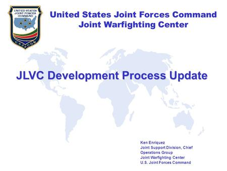 United States Joint Forces Command Joint Warfighting Center United States Joint Forces Command Joint Warfighting Center Ken Enriquez Joint Support Division,