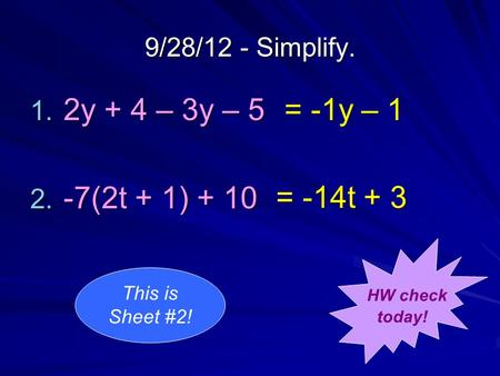 9/28/12 - Simplify. 1. 2y + 4 – 3y – 5 2. -7(2t + 1) + 10 = -1y – 1 = -14t + 3 HW check today! This is Sheet #2!