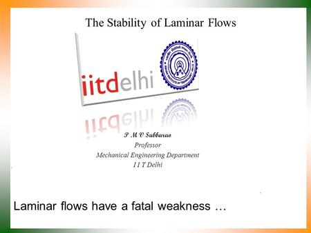 Laminar flows have a fatal weakness … P M V Subbarao Professor Mechanical Engineering Department I I T Delhi The Stability of Laminar Flows.