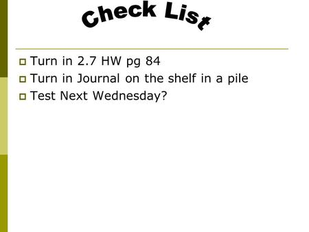  Turn in 2.7 HW pg 84  Turn in Journal on the shelf in a pile  Test Next Wednesday?