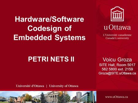 Voicu Groza, 2008 SITE, 2008 - HARDWARE/SOFTWARE CODESIGN OF EMBEDDED SYSTEMS 1 Hardware/Software Codesign of Embedded Systems PETRI NETS II Voicu Groza.