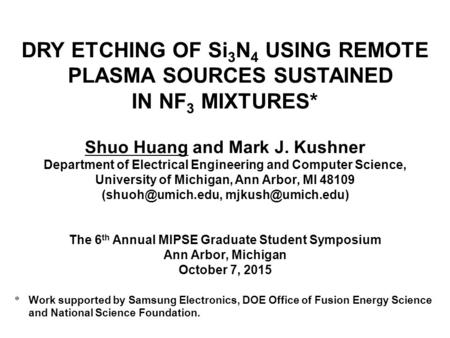 DRY ETCHING OF Si 3 N 4 USING REMOTE PLASMA SOURCES SUSTAINED IN NF 3 MIXTURES* Shuo Huang and Mark J. Kushner Department of Electrical Engineering and.