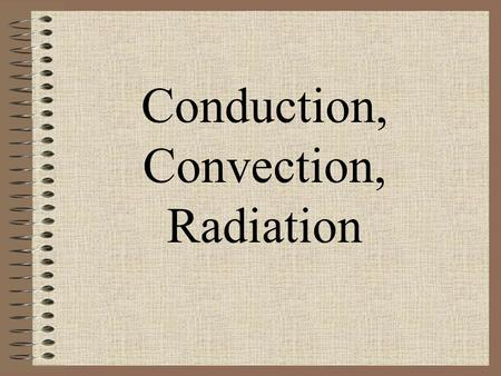 Conduction, Convection, Radiation. Conduction Transfer of heat by direct contact. Heat flows from the warmer object to the colder object. Solids are better.