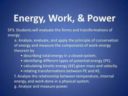 Energy, Work, & Power SP3. Students will evaluate the forms and transformations of energy. a. Analyze, evaluate, and apply the principle of conservation.
