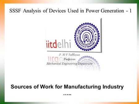 SSSF Analysis of Devices Used in Power Generation - 1 P M V Subbarao Professor Mechanical Engineering Department Sources of Work for Manufacturing Industry.