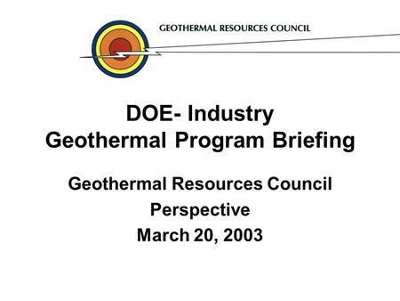DOE- Industry Geothermal Program Briefing Geothermal Resources Council Perspective March 20, 2003.