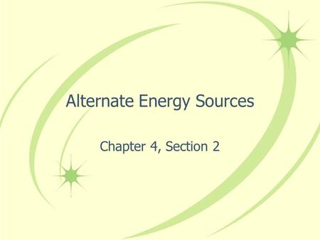 Alternate Energy Sources Chapter 4, Section 2. Solar Energy Every second, the total energy Earth receives from the sun amounts to more than 10,000 times.