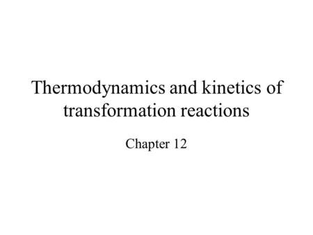 Thermodynamics and kinetics of transformation reactions Chapter 12.