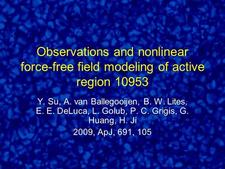 Observations and nonlinear force-free field modeling of active region 10953 Y. Su, A. van Ballegooijen, B. W. Lites, E. E. DeLuca, L. Golub, P. C. Grigis,
