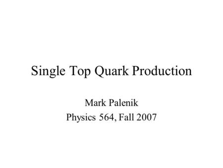 Single Top Quark Production Mark Palenik Physics 564, Fall 2007.