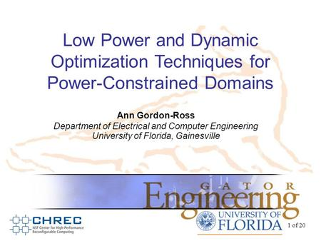 1 of 20 Low Power and Dynamic Optimization Techniques for Power-Constrained Domains Ann Gordon-Ross Department of Electrical and Computer Engineering University.