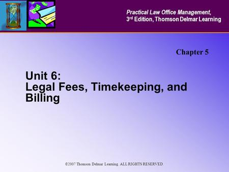 Unit 6: Legal Fees, Timekeeping, and Billing Chapter 5 Practical Law Office Management, 3 rd Edition, Thomson Delmar Learning ©2007 Thomson Delmar Learning.