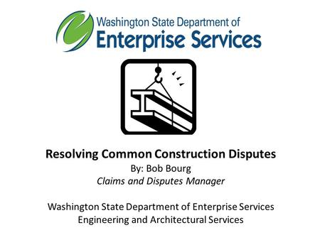Resolving Common Construction Disputes By: Bob Bourg Claims and Disputes Manager Washington State Department of Enterprise Services Engineering and Architectural.
