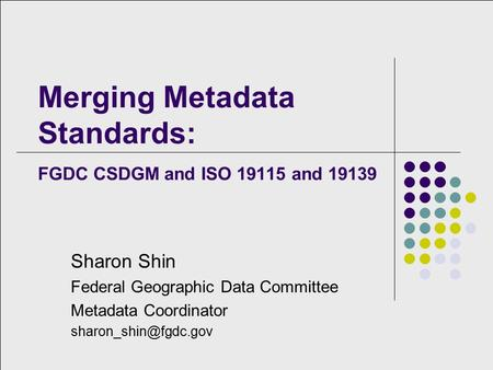Merging Metadata Standards: FGDC CSDGM and ISO 19115 and 19139 Sharon Shin Federal Geographic Data Committee Metadata Coordinator