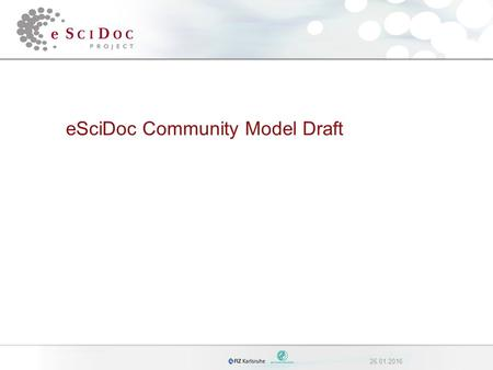26.01.2016 eSciDoc Community Model Draft. 226.01.2016eSciDoc Community Model Overview 1.Introduction 2.Requirements on the Community Model 3.Organizational.