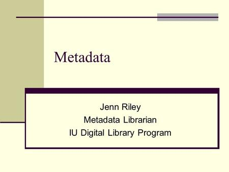 Jenn Riley Metadata Librarian IU Digital Library Program