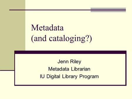 Metadata (and cataloging?) Jenn Riley Metadata Librarian IU Digital Library Program.
