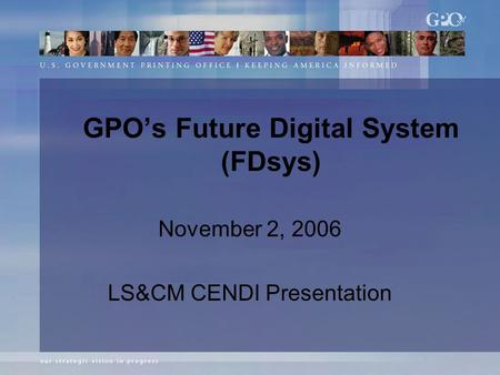 GPO's Future Digital System (FDsys) November 2, 2006 LS&CM CENDI Presentation.