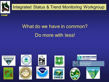 What do we have in common? Do more with less! PNAMP Integrated Status & Trend Monitoring Workgroup.