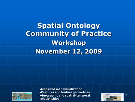 1 Spatial Ontology Community of Practice Workshop November 12, 2009 Maps and map visualization Features and feature geometries Geographic and spatial-temporal.
