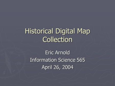 Historical Digital Map Collection Eric Arnold Information Science 565 April 26, 2004.