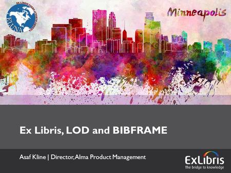 Ex Libris, LOD and BIBFRAME Asaf Kline | Director, Alma Product Management.
