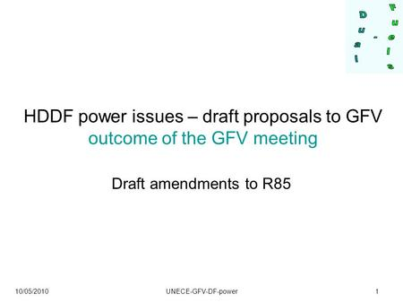 10/05/2010 UNECE-GFV-DF-power1 HDDF power issues – draft proposals to GFV outcome of the GFV meeting Draft amendments to R85.
