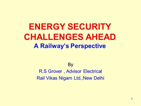 1 ENERGY SECURITY CHALLENGES AHEAD A Railway's Perspective By R.S Grover, Advisor Electrical Rail Vikas Nigam Ltd.,New Delhi.