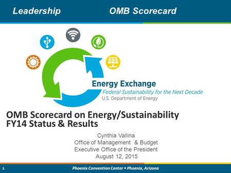 1 Energy Exchange : Federal Sustainability for the Next Decade 1 Phoenix Convention Center Phoenix, Arizona 1 OMB Scorecard on Energy/Sustainability FY14.