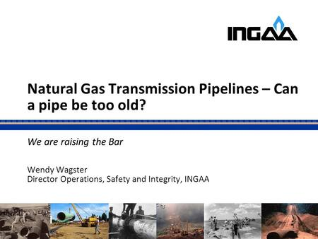 Natural Gas Transmission Pipelines – Can a pipe be too old? We are raising the Bar Wendy Wagster Director Operations, Safety and Integrity, INGAA 0.
