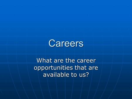 Careers What are the career opportunities that are available to us?