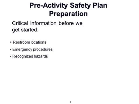 Pre-Activity Safety Plan Preparation Restroom locations Emergency procedures Recognized hazards Critical Information before we get started: 1.