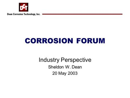 CORROSION FORUM Industry Perspective Sheldon W. Dean 20 May 2003.