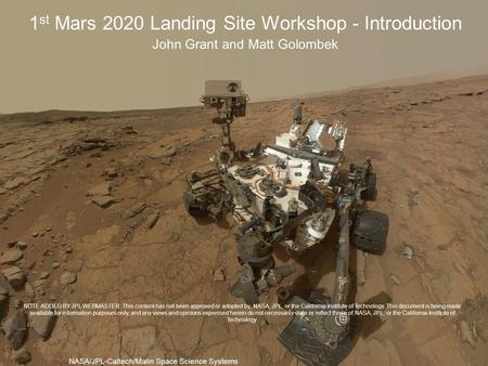 1 st Mars 2020 Landing Site Workshop - Introduction John Grant and Matt Golombek NASA/JPL-Caltech/Malin Space Science Systems NOTE ADDED BY JPL WEBMASTER: