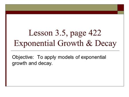 Lesson 3.5, page 422 Exponential Growth & Decay Objective: To apply models of exponential growth and decay.