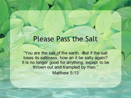 "Please Pass the Salt ""You are the salt of the earth. But if the salt loses its saltiness, how an it be salty again? It is no longer good for anything,"