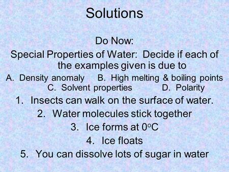 Solutions Do Now: Special Properties of Water: Decide if each of the examples given is due to A. Density anomalyB. High melting & boiling points C. Solvent.