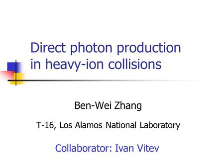 Direct photon production in heavy-ion collisions Ben-Wei Zhang T-16, Los Alamos National Laboratory Collaborator: Ivan Vitev.